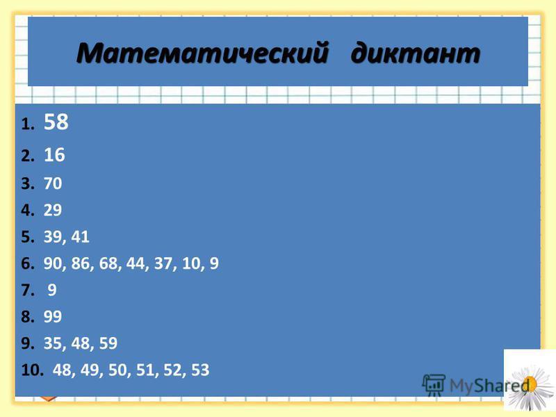 Математический диктант 1. 58 2. 16 3. 70 4. 29 5. 39, 41 6. 90, 86, 68, 44, 37, 10, 9 7. 9 8. 99 9. 35, 48, 59 10. 48, 49, 50, 51, 52, 53