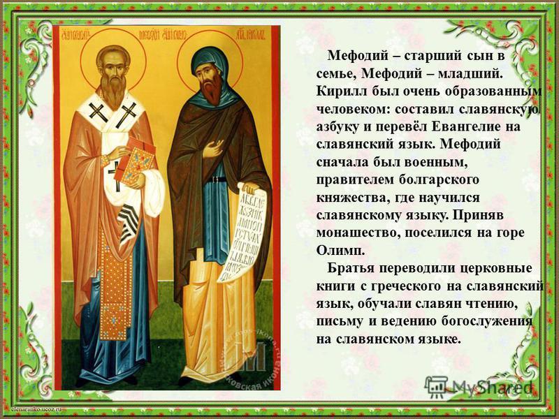 Мефодий – старший сын в семье, Мефодий – младший. Кирилл был очень образованным человеком: составил славянскую азбуку и перевёл Евангелие на славянский язык. Мефодий сначала был военным, правителем болгарского княжества, где научился славянскому язык