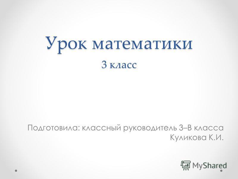 Урок математики 3 класс Подготовила: классный руководитель 3–В класса Куликова К.И.