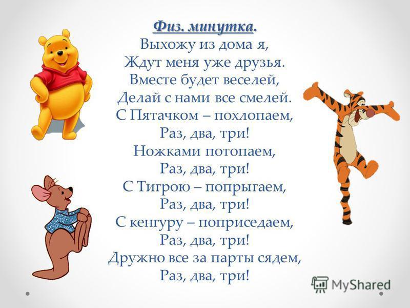 Физ. минутка. Выхожу из дома я, Ждут меня уже друзья. Вместе будет веселей, Делай с нами все смелей. С Пятачком – похлопаем, Раз, два, три! Ножками потопаем, Раз, два, три! С Тигрою – попрыгаем, Раз, два, три! С кенгуру – поприседаем, Раз, два, три!