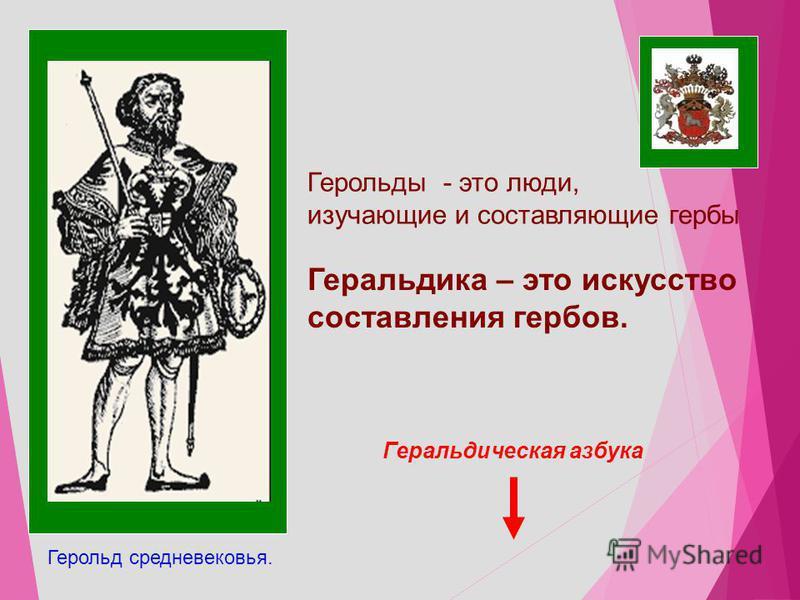 Геральдика – это искусство составления гербов. Герольды - это люди, изучающие и составляющие гербы Герольд средневековья. Геральдическая азбука