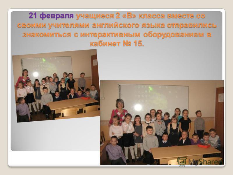 21 февраля учащиеся 2 «В» класса вместе со своими учителями английского языка отправились знакомиться с интерактивным оборудованием в кабинет 15.