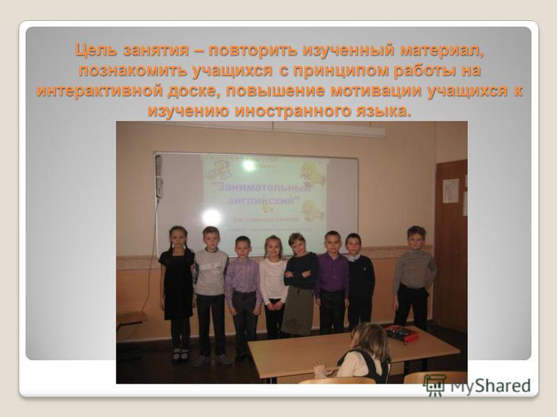 Цель занятия – повторить изученный материал, познакомить учащихся с принципом работы на интерактивной доске, повышение мотивации учащихся к изучению иностранного языка.