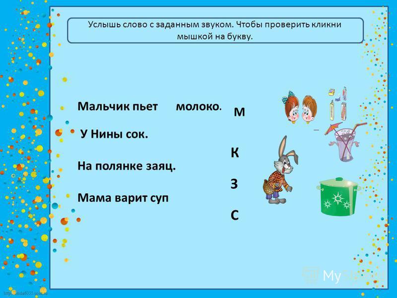 http://linda6035.ucoz.ru/ Услышь слово с заданным звуком. Чтобы проверить кликни мышкой на букву. Мальчик пьет молоко. У Нины сок. На полянке заяц. Мама варит суп М К З С