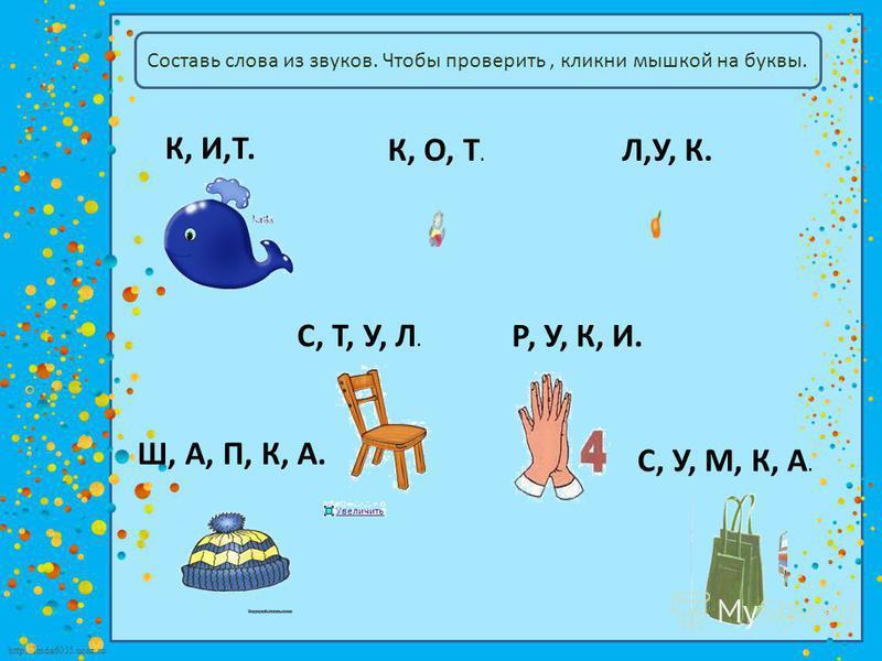 http://linda6035.ucoz.ru/ Составь слова из звуков. Чтобы проверить, кликни мышкой на буквы. К, И,Т. К, О, Т. Л,У, К. С, Т, У, Л. Р, У, К, И. Ш, А, П, К, А. С, У, М, К, А.