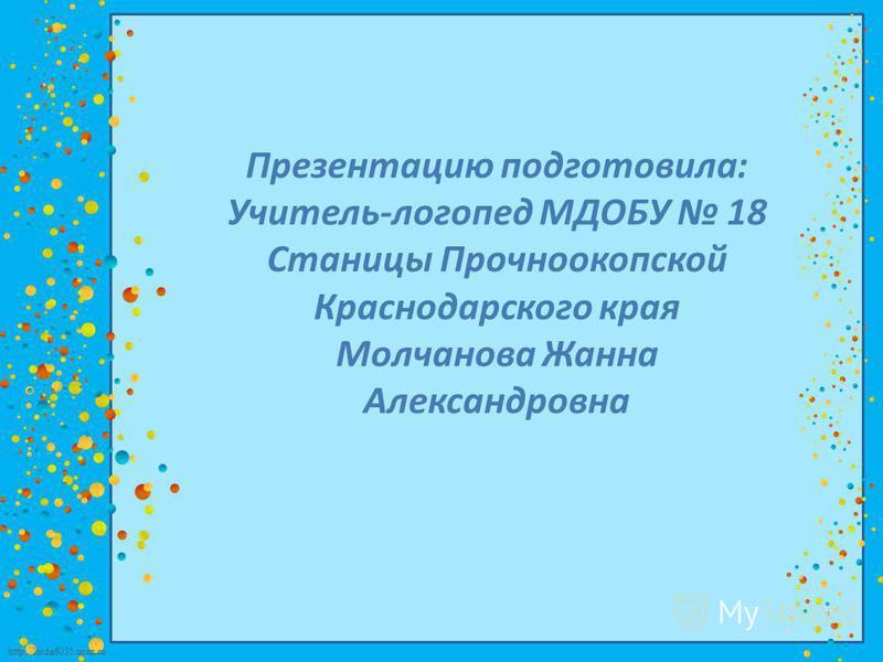 http://linda6035.ucoz.ru/ Презентацию подготовила: Учитель-логопед МДОБУ 18 Станицы Прочноокопской Краснодарского края Молчанова Жанна Александровна