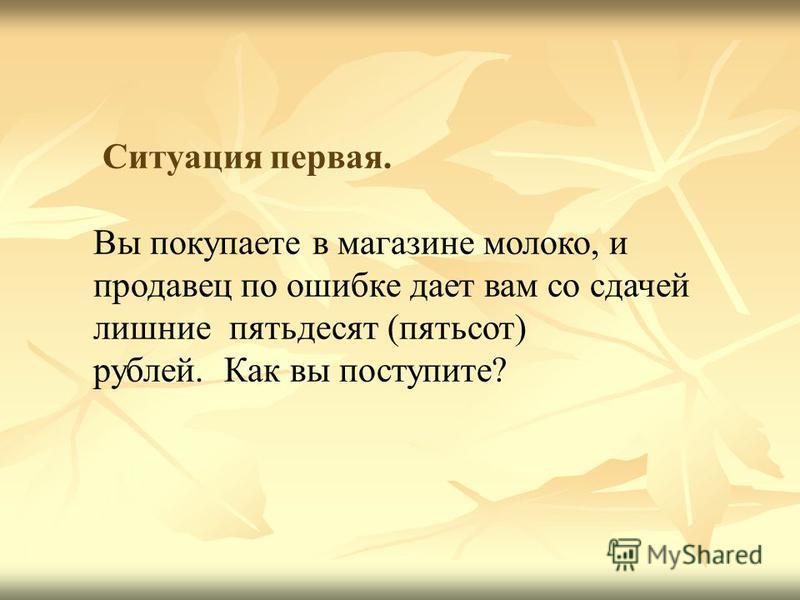 Ситуация первая. Вы покупаете в магазине молоко, и продавец по ошибке дает вам со сдачей лишние пятьдесят (пятьсот) рублей. Как вы поступите?