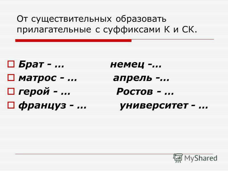 От существительных образовать прилагательные с суффиксами К и СК. Брат - … немец -… матрос - … апрель -… герой - … Ростов - … француз - … университет - …