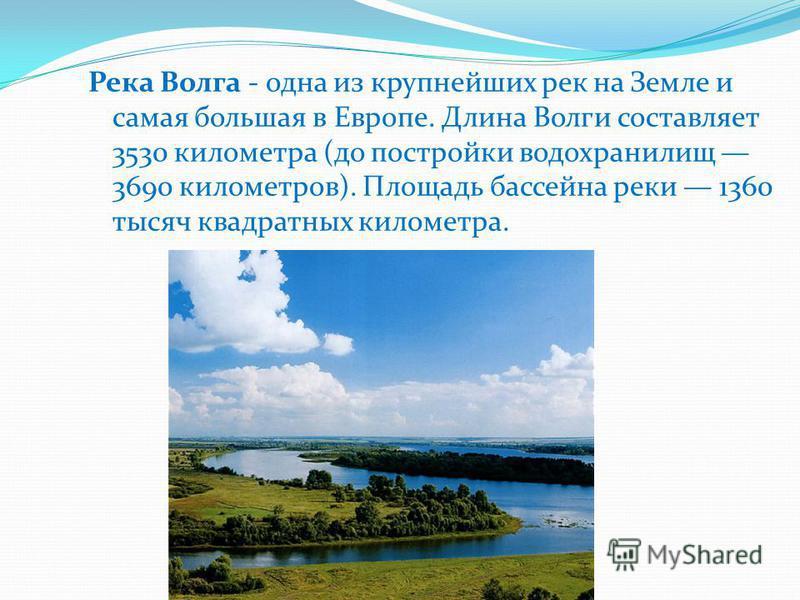 Река Волга - одна из крупнейших рек на Земле и самая большая в Европе. Длина Волги составляет 3530 километра (до постройки водохранилищ 3690 километров). Площадь бассейна реки 1360 тысяч квадратных километра.