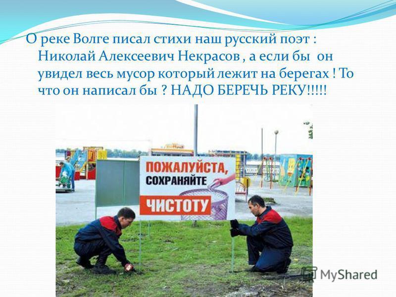 О реке Волге писал стихи наш русский поэт : Николай Алексеевич Некрасов, а если бы он увидел весь мусор который лежит на берегах ! То что он написал бы ? НАДО БЕРЕЧЬ РЕКУ!!!!!