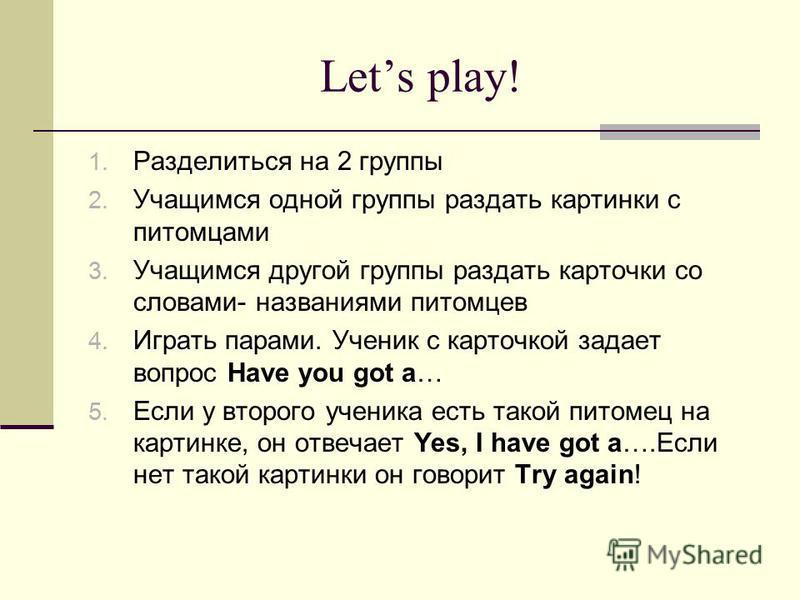 Lets play! 1. Разделиться на 2 группы 2. Учащимся одной группы раздать картинки с питомцами 3. Учащимся другой группы раздать карточки со словами- названиями питомцев 4. Играть парами. Ученик с карточкой задает вопрос Have you got a… 5. Если у второг