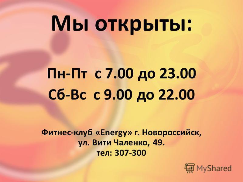 Мы открыты: Пн-Пт с 7.00 до 23.00 Сб-Вс с 9.00 до 22.00 Фитнес-клуб «Energy» г. Новороссийск, ул. Вити Чаленко, 49. тел: 307-300