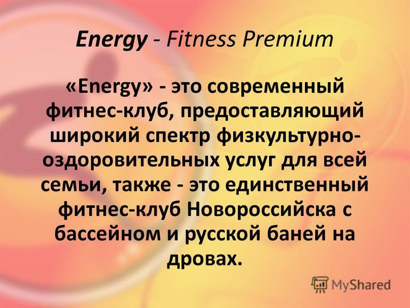 Energy - Fitness Premium «Energy» - это современный фитнес-клуб, предоставляющий широкий спектр физкультурно- оздоровительных услуг для всей семьи, также - это единственный фитнес-клуб Новороссийска с бассейном и русской баней на дровах.