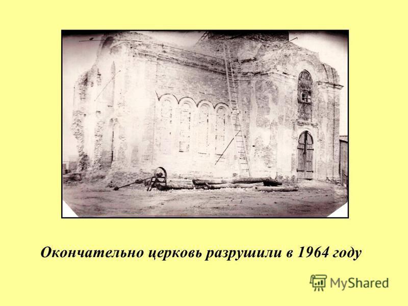 Окончательно церковь разрушили в 1964 году