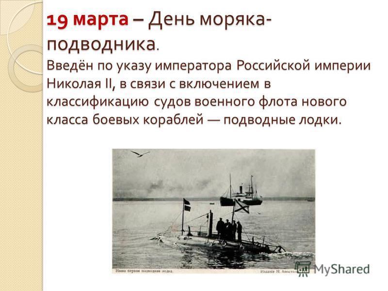 19 марта – День моряка - подводника. Введён по указу императора Российской империи Николая II, в связи с включением в классификацию судов военного флота нового класса боевых кораблей подводные лодки.