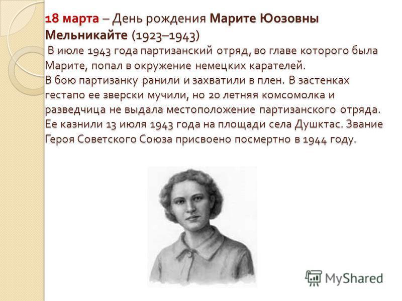 18 марта – День рождения Марите Юозовны Мельникайте (1923–1943) В июле 1943 года партизанский отряд, во главе которого была Марите, попал в окружение немецких карателей. В бою партизанку ранили и захватили в плен. В застенках гестапо ее зверски мучил