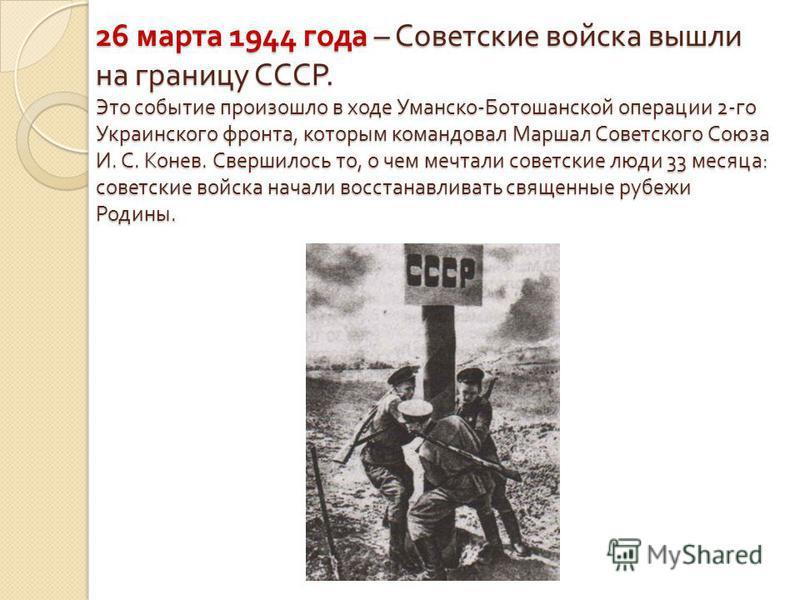 26 марта 1944 года – Советские войска вышли на границу СССР. Это событие произошло в ходе Уманско - Ботошанской операции 2- го Украинского фронта, которым командовал Маршал Советского Союза И. С. Конев. Свершилось то, о чем мечтали советские люди 33