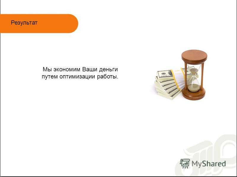 Результат Мы экономим Ваши деньги путем оптимизации работы.