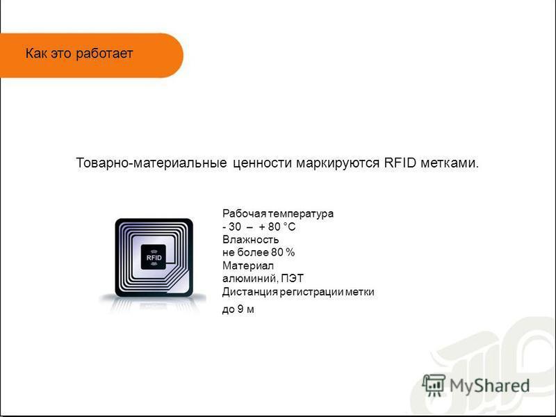 Как это работает Товарно-материальные ценности маркируются RFID метками. Рабочая температура - 30 – + 80 °С Влажность не более 80 % Материал алюминий, ПЭТ Дистанция регистрации метки до 9 м