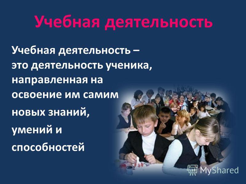 Учебная деятельность Учебная деятельность – это деятельность ученика, направленная на освоение им самим новых знаний, умений и способностей