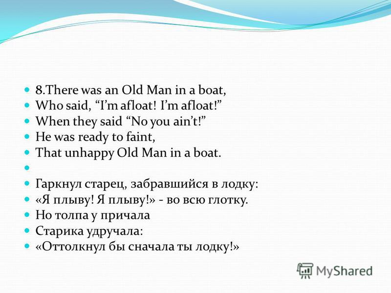 8. There was an Old Man in a boat, Who said, Im afloat! Im afloat! When they said No you aint! He was ready to faint, That unhappy Old Man in a boat. Гаркнул старец, забравшийся в лодку: «Я плыву! Я плыву!» - во всю глотку. Но толпа у причала Старика
