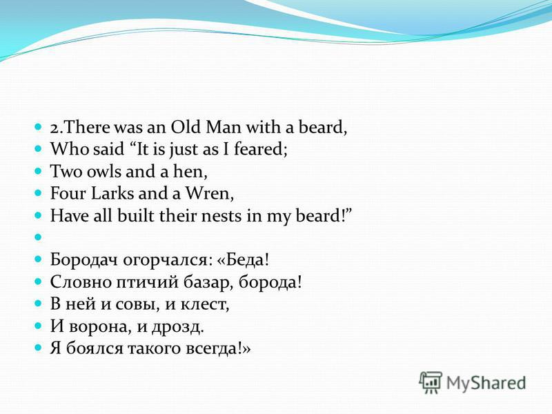 2. There was an Old Man with a beard, Who said It is just as I feared; Two owls and a hen, Four Larks and a Wren, Have all built their nests in my beard! Бородач огорчался: «Беда! Словно птичий базар, борода! В ней и совы, и клест, И ворона, и дрозд.