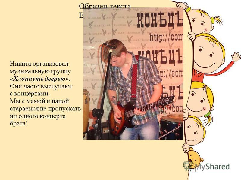 Образец текста Второй уровень Третий уровень Четвертый уровень Пятый уровень Никита организовал музыкальную группу «Хлопнуть дверью». Они часто выступают с концертами. Мы с мамой и папой стараемся не пропускать ни одного концерта брата!