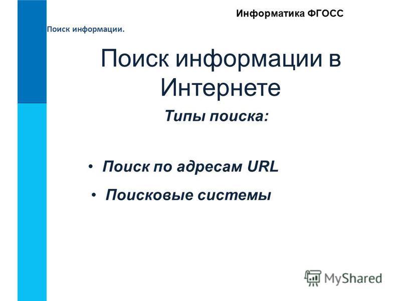 Поиск информации. Информатика ФГОСС Поиск информации в Интернете Типы поиска: Поиск по адресам URL Поисковые системы