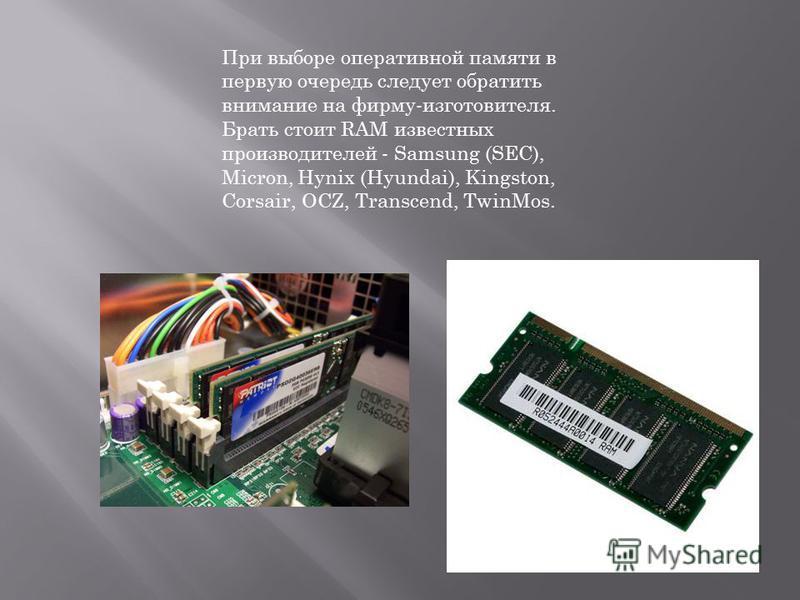 При выборе оперативной памяти в первую очередь следует обратить внимание на фирму-изготовителя. Брать стоит RAM известных производителей - Samsung (SEC), Micron, Hynix (Hyundai), Kingston, Corsair, OCZ, Transcend, TwinMos.