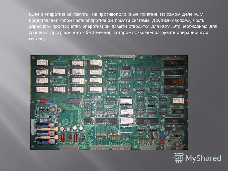 ROM и оперативная память - не противоположные понятия. На самом деле ROM представляет собой часть оперативной памяти системы. Другими словами, часть адресного пространства оперативной памяти отводится для ROM. Это необходимо для хранения программного
