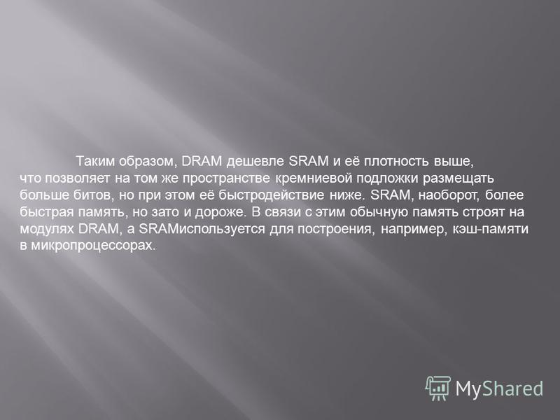 Таким образом, DRAM дешевле SRAM и её плотность выше, что позволяет на том же пространстве кремниевой подложки размещать больше битов, но при этом её быстродействие ниже. SRAM, наоборот, более быстрая память, но зато и дороже. В связи с этим обычную