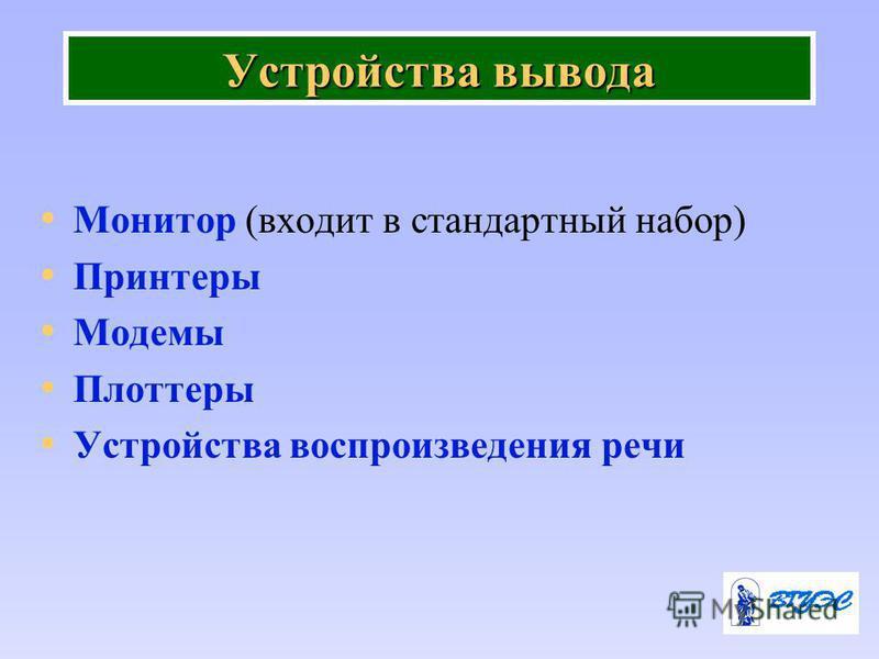 Устройства вывода Монитор (входит в стандартный набор) Принтеры Модемы Плоттеры Устройства воспроизведения речи