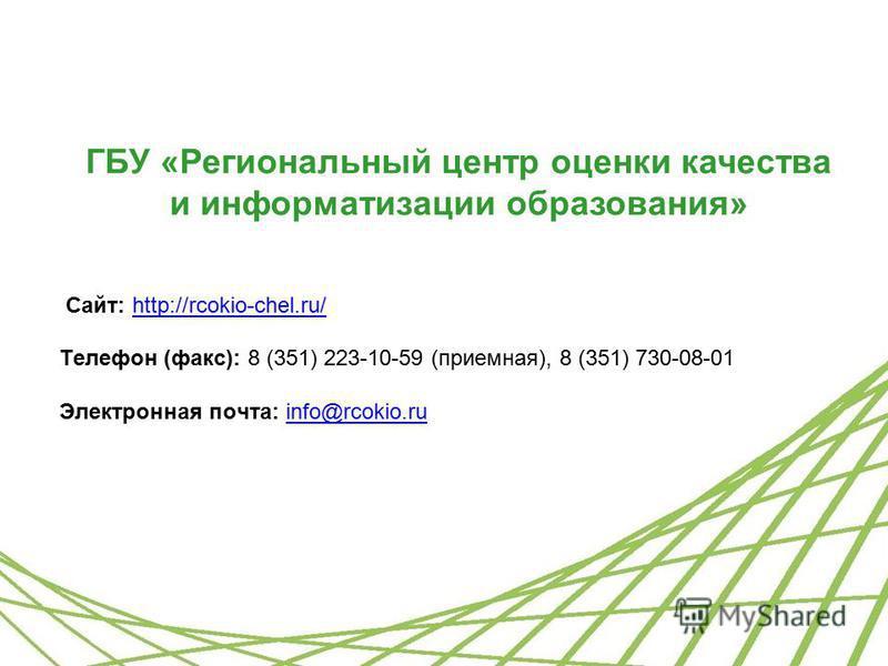 ГБУ «Региональный центр оценки качества и информатизации образования» Сайт: http://rcokio-chel.ru/http://rcokio-chel.ru/ Телефон (факс): 8 (351) 223-10-59 (приемная), 8 (351) 730-08-01 Электронная почта: info@rcokio.ruinfo@rcokio.ru
