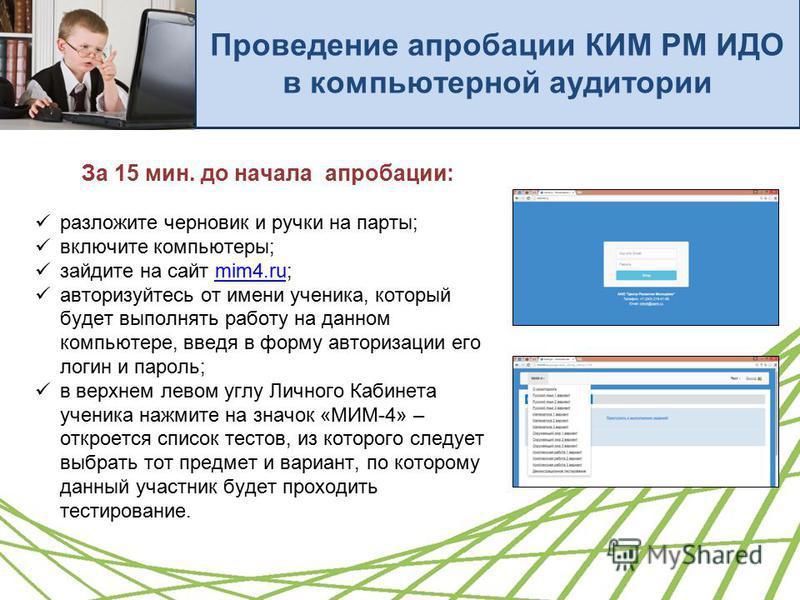 Проведение апробации КИМ РМ ИДО в компьютерной аудитории За 15 мин. до начала апробации: разложите черновик и ручки на парты; включите компьютеры; зайдите на сайт mim4.ru;mim4. ru авторизуйтесь от имени ученика, который будет выполнять работу на данн