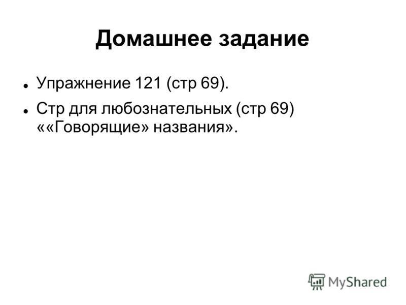 Домашнее задание Упражнение 121 (стр 69). Стр для любознательных (стр 69) ««Говорящие» названия».