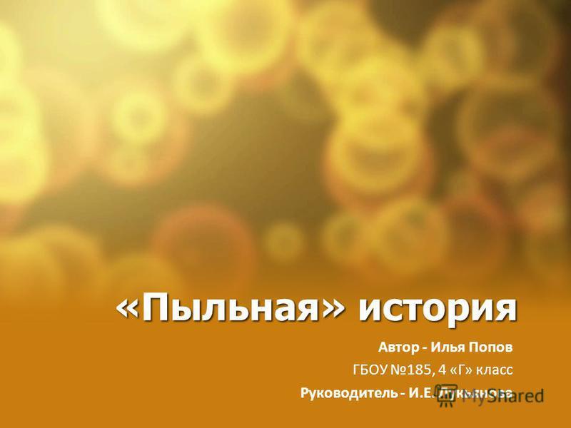 «Пыльная» история Автор - Илья Попов ГБОУ 185, 4 «Г» класс Руководитель - И.Е. Лукьянова