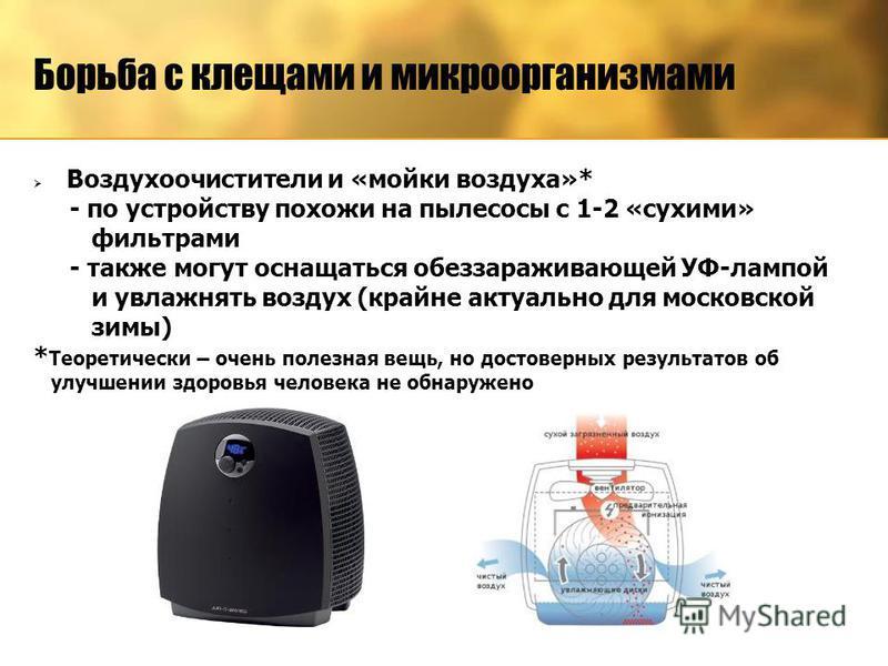 Воздухоочистители и «мойки воздуха»* - по устройству похожи на пылесосы с 1-2 «сухими» фильтрами - также могут оснащаться обеззараживающей УФ-лампой и увлажнять воздух (крайне актуально для московской зимы) * Теоретически – очень полезная вещь, но до