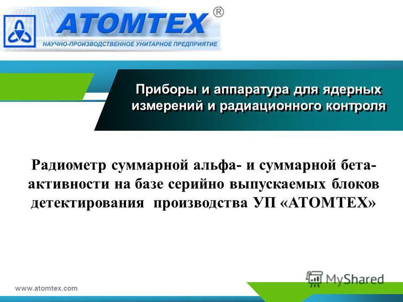 Приборы и аппаратура для ядерных измерений и радиационного контроля www.atomtex.com Радиометр суммарной альфа- и суммарной бета- активности на базе серийно выпускаемых блоков детектирования производства УП «АТОМТЕХ»