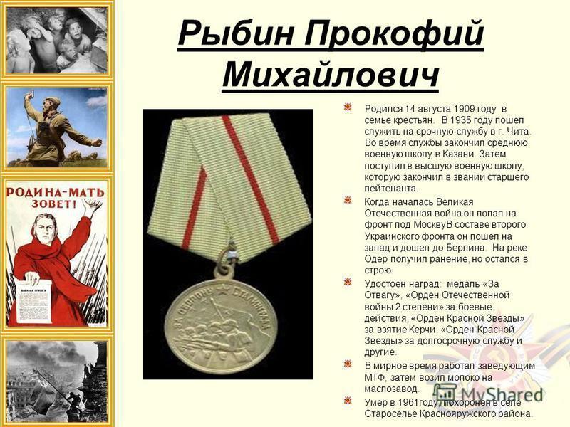 Рыбин Прокофий Михайлович Родился 14 августа 1909 году в семье крестьян. В 1935 году пошел служить на срочную службу в г. Чита. Во время службы закончил среднюю военную школу в Казани. Затем поступил в высшую военную школу, которую закончил в звании