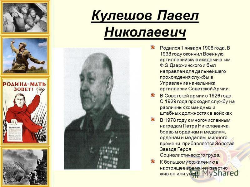 Кулешов Павел Николаевич Родился 1 января 1908 года. В 1938 году окончил Военную артиллерийскую академию им Ф.Э.Дзержинского и был направлен для дальнейшего прохождения службы в Управление начальника артиллерии Советской Армии. В Советской армии с 19