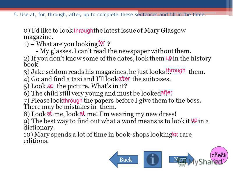5. Use at, for, through, after, up to complete these sentences and fill in the table. 0) Id like to look … the latest issue of Mary Glasgow magazine. 1) – What are you looking … ? - My glasses. I cant read the newspaper without them. 2) If you dont k