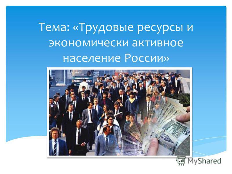 Тема: «Трудовые ресурсы и экономически активное население России»