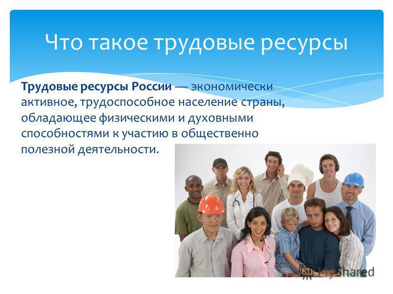 Трудовые ресурсы России экономически активное, трудоспособное население страны, обладающее физическими и духовными способностями к участию в общественно полезной деятельности. Что такое трудовые ресурсы