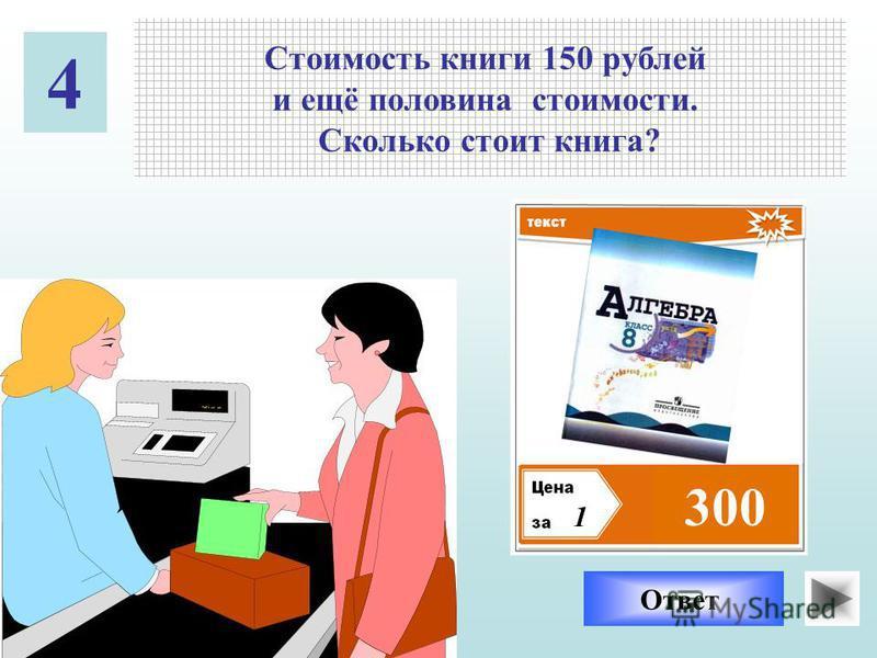 Стоимость книги 150 рублей и ещё половина стоимости. Сколько стоит книга? 4 1 ?300 Ответ