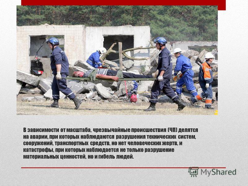 В зависимости от масштаба, чрезвычайные происшествия (ЧП) делятся на аварии, при которых наблюдаются разрушения технических систем, сооружений, транспортных средств, но нет человеческих жертв, и катастрофы, при которых наблюдается не только разрушени