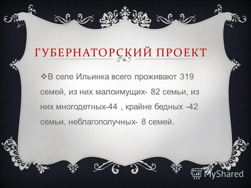 ГУБЕРНАТОРСКИЙ ПРОЕКТ В селе Ильинка всего проживают 319 семей, из них малоимущих- 82 семьи, из них многодетных-44, крайне бедных -42 семьи, неблагополучных- 8 семей.