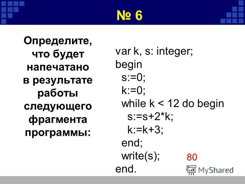 var k, s: integer; begin s:=0; k:=0; while k < 12 do begin s:=s+2*k; k:=k+3; end; write(s); end. 80 6 Определите, что будет напечатано в результате работы следующего фрагмента программы: