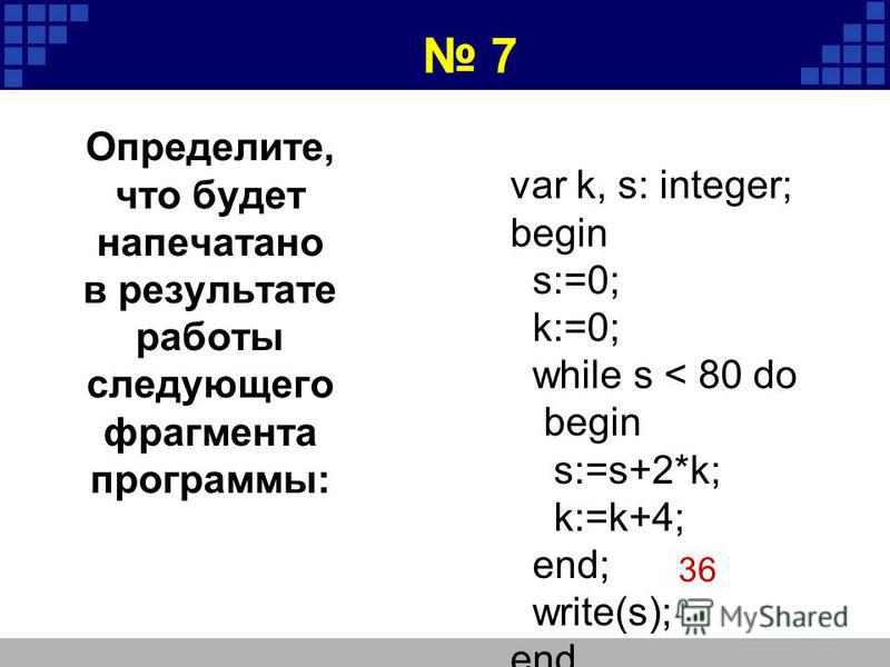 var k, s: integer; begin s:=0; k:=0; while s < 80 do begin s:=s+2*k; k:=k+4; end; write(s); end. 36 7 Определите, что будет напечатано в результате работы следующего фрагмента программы: