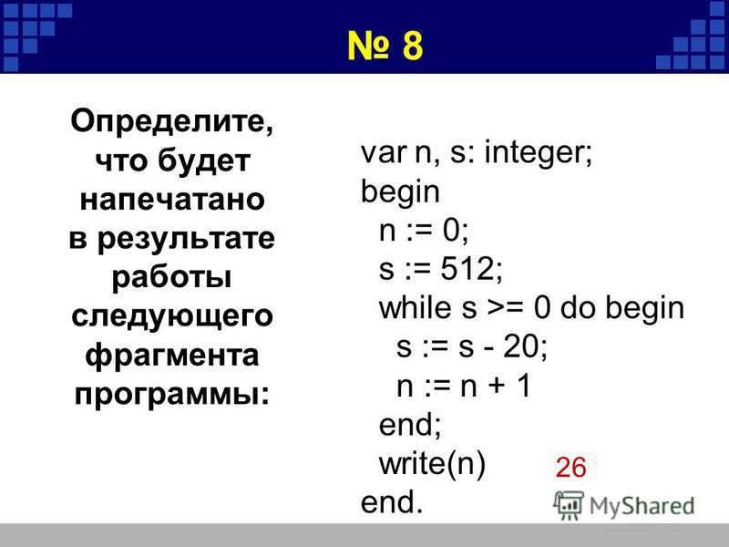 var n, s: integer; begin n := 0; s := 512; while s >= 0 do begin s := s - 20; n := n + 1 end; write(n) end. 26 8 Определите, что будет напечатано в результате работы следующего фрагмента программы: