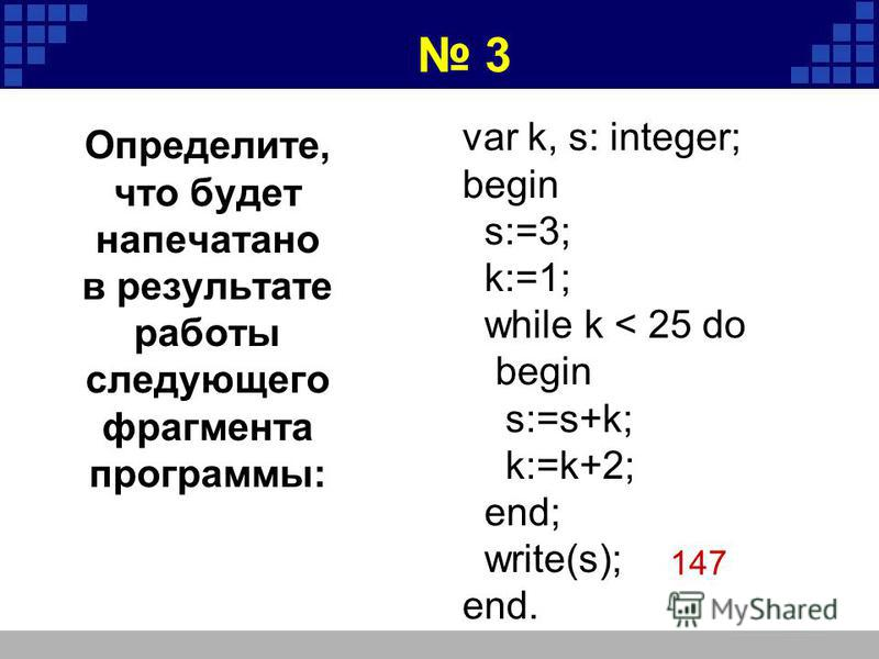 var k, s: integer; begin s:=3; k:=1; while k < 25 do begin s:=s+k; k:=k+2; end; write(s); end. 147 3 Определите, что будет напечатано в результате работы следующего фрагмента программы: